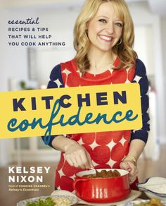 Kitchen Confidence: Essential recipes & Tips that Will Help you Cook Anything by Kelsey Nixon.