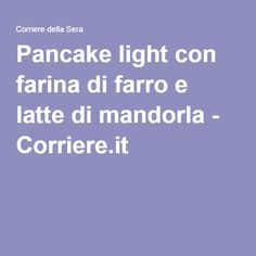 Pancake light con farina di farro e latte di mandorla - Corriere.it HEALTHY