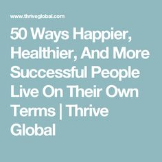 50 Ways Happier, Healthier, And More Successful People Live On Their Own Terms | Thrive Global
