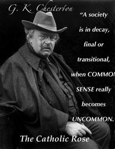 Words of Wisdom from G.K. Chesterton. (Decorum is lost, wisdom is scowled at, and civil behavior wains daily.)