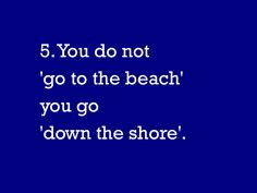 "You know you live in NJ when you go ""down the shore""."