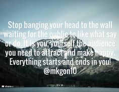 Stop banging your head to the wall waiting for the public to like what say or do. It is you, yourself the audience you need to attract and make happy. Everything starts and ends in you! @mkgon10
