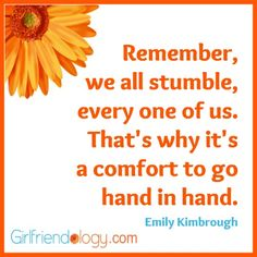 """""""Remember, we all stumble, every one of us. That's why it's a comfort to go hand in hand."""" Emily Kimbrough #Friendship #quote"""