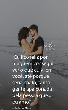 Eu fico feliz por ninguém conseguir ver o que eu vi em você, até porque seria chato, tanta gente apaixonada pela pessoa que eu amo. — Guilherme Moura.