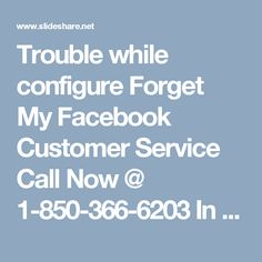 Trouble while configure Forget My Facebook Customer Service Call Now @ 1-850-366-6203	In some cases, Facebook clients experience irritating issues while utilizing their Facebook accounts and at that they don't where to go for Facebook client benefit and that time our group desires the save. In this way, put your fingers on your Smartphone keypad and place a call at our without toll number 1-850-366-6203. for more information…