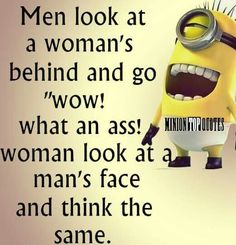"。◕‿◕。 Men look at a woman's behind and to ""wow! what an ass!"" Women look at a man's face and think the same."