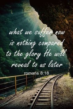 For I consider that the sufferings of this present time are not worthy to be compared with the glory that is to be revealed to us.  -Romans 8:18