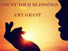 COUNT YOUR BLESSINGS- AMY GRANT A VERY SPECTACULAR SONG!  I COUNT MY BLESSINGS…