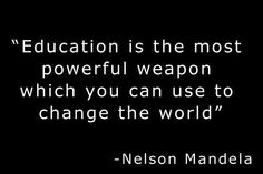 Education is the most powerful weapon which you can use to change the world. Nelson Mandella