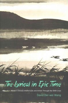 The lyrical in epic time : modern Chinese intellectuals and artists through the 1949 crisis / David Der-wei Wang.
