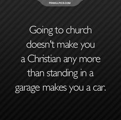 Going to church doesn't make you a christian any more than standing in a garage makes you a car.