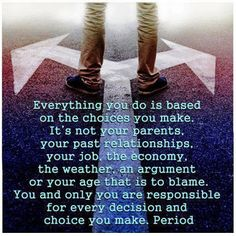 """""""Everything you do is based on the choices you make. It's not your parents, your past relationships, your job, the economy, the weather, an argument or your age that is to blame. You and only you are responsible for every decision and choice you make. Period. (Wayne Dyer)"""
