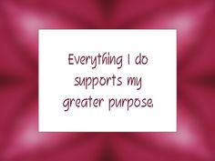 "Daily Affirmation for December 21, 2014 #affirmation #inspiration - ""Everything I do supports my greater purpose."""
