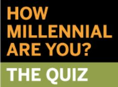 "Take the  Pew Research Center 14 item quiz and they'll tell you how ""Millennial"" you are, on a scale from 0 to 100, by comparing your answers with those of respondents to a scientific nationwide survey. You can also find out how you stack up against others your age. (Submitted by Kerry Young, CTT, Facilitator, GT Hiring Solutions Burnaby). Click the pic to view it."