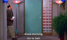 good morning, go to hell [Seinfeld]