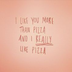 i like you more than pizza...and i REALLY like pizza #quotes - IMAGE via http://www.lucyketchin.co.uk