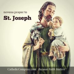This novena prayer to St. Joseph can be prayed at any time of the year, but most traditionally beginning nine days (March 10th) before his feast day (March 19th).  St. Joseph—as the chosen earthly father of God Incarnate, Jesus Christ—is, after the Blessed Virgin Mary, one of the most powerful patron saints in heaven. He is the patron of very many causes, including the following list: