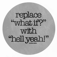 """Replace """"what if?"""" with """"hell yeah!"""" Hell to the yes!!! ;)"""