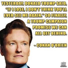 """Yesterday, Donald Trump said """"if I lose, I don't think you'll ever see me again."""" So finally, a Trump campaign promise we can all get behind. - Conan O'Brien"""
