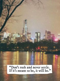 don't rush and never settle. if its meant to be, it will be.