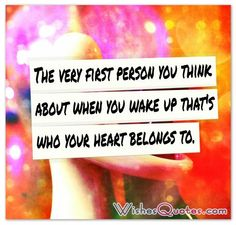 The very first person you think about when you wake up that's who your heart belongs to.  #lovequotes