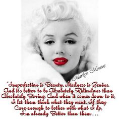 """""""Imperfection is beauty, madness is genius and it's better to be absolutely ridiculous than absolutely boring.""""   Marilyn Monroe, Marilyn: Her Life in Her Own Words"""