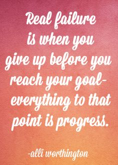 Real failure is when you give up before you reach your goal- everything to that point is progress. Alli Worthington. Quote