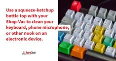 Use a squeeze-ketchup bottle top with your Shop-Vac to clean your keyboard, phone microphone, or other nooks on an electronic device. House Cleaning Tips, Cleaning Hacks, Phone Microphone, Bottle Top, Electronic Devices, Nooks, Clean Up, Ketchup, Clean House