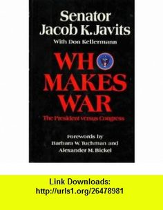 Who Makes War The President Versus Congress (9780688001896) Jacob K. Javits, Don Kellermann, Barbara W. Tuchman, Alexander M. Bickel , ISBN-10: 0688001890  , ISBN-13: 978-0688001896 ,  , tutorials , pdf , ebook , torrent , downloads , rapidshare , filesonic , hotfile , megaupload , fileserve