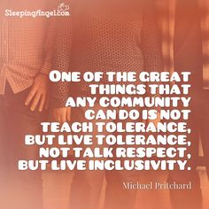 One of the great things that any community can do is not teach tolerance, but live tolerance, not talk respect, but life inclusivity. ~Michael Pritchard http://blog.sleepingangel.com/?p=2278