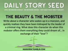 "⚘ DAILY STORY SEED ⚘  The Beauty & The Mobster Write about a character who wakes up in a mansion, and quickly realizes they have been kidnaped by the leader of a criminal ring. What does this character do when this mobster offers them everything they could dream of… in exchange of their ""love""?  Want more writerly content? Follow maxkirin.tumblr.com!"