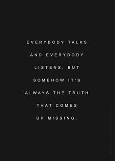 """""""Everybody talks and everybody listens, but somehow it's always the truth that comes up missing."""""""