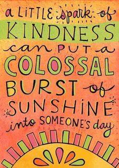 A little spark of KINDNESS can put a colossal burst of sunshine into someone's day :)