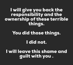 The guilt and shame I felt at not being able to get you help is over. You are an abuser. Narcissistic People, Narcissistic Behavior, Narcissistic Abuse Recovery, Narcissistic Sociopath, Relationships Are Hard, Relationship Quotes, Emotional Abuse, Self Help, Wise Words