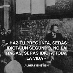 « Haz tu pregunta, serás idiota un segundo. No la hagas, serás idiota toda la vida » Albert Einstein #idiota #pregunta #einstein http://www.pandabuzz.com/es/cita-del-dia/albert-einstein-hacer-pregunta