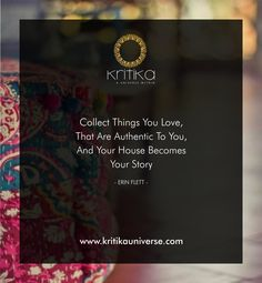 Collect Things You Love, That Are Authentic To You, And Your House Becomes Your Story -ERIN FLETT- Connect on +91 9820530692 / 9820530664 or mail on sonal@kritikauniverse.com #kritikauniverse #fashion #style #beauty