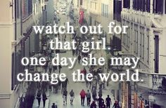 Watch out for that girl.  One day, she maybe change the world.