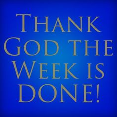 Thank God the Week is DONE!