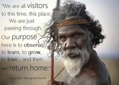 Australian Aboriginal Proverb  (don't know if it's true, but I really like it!)