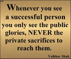 """""""Whenever you see a successful person you only see the public glories, never the private sacrifices to reach them."""" --Vaibhav Shah"""