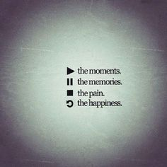 Play the memories Pause the moments Stop the pain Replay happiness