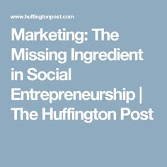 Marketing: The Missing Ingredient in Social Entrepreneurship | The Huffington Post