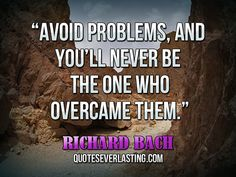 """Avoid problems, and you'll never be the one who overcame them."" — Richard Bach"