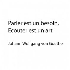 """To Speak is a Choice, To Listen is an Art.""  -=- Love this von Goethe Quote"