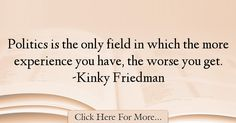 The most popular Kinky Friedman Quotes About Experience - 17837 : Politics is the only field in which the more experience you have, the worse you get. Experience Quotes, Political Quotes, Kinky, Politics, Faith, Books, People, Quotes About Experience, Libros