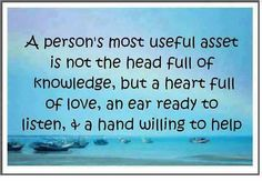 A person's most useful asset is not the head full of knowledge, but a heart full of love, an ear ready to listen and a hand willing to help :) that's you ❦ inspiration positive words Life Quotes Love, Great Quotes, Quotes To Live By, Me Quotes, Funny Quotes, Inspirational Quotes, Motivational Thoughts, Random Quotes, Friend Quotes