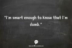 I'm smart enough to know that I'm dumb.   ~ Richard Feynman