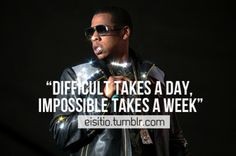 Difficult takes a day, Impossible takes a week.