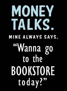 "Money talks. Mine always says, ""Wanna go to the bookstore today?"""