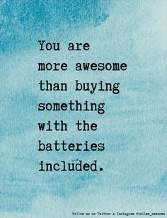 You are more awesome than buying something with the batteries included. #tellme #awesome